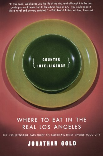 Counter Intelligence: Where to Eat in the Real Los Angeles by Jonathan Gold