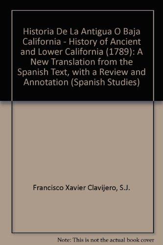 Historia De LA Antigua O Baja California/History of Ancient and Lower California: A New Translation from the Spanish Text,...