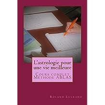 L'astrologie pour une vie meilleure: Cours complet, méthode ABLAS (French Edition)