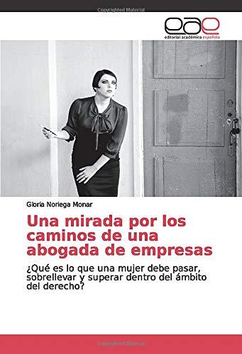 Una mirada por los caminos de una abogada de empresas: ¿Qué es lo que una mujer debe pasar, sobrellevar y superar dentro del ámbito del derecho?: Amazon.es: Noriega Monar, Gloria: Libros