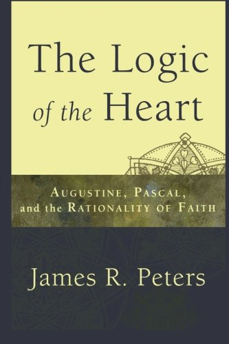 Logic of the Heart, The: Augustine, Pascal, and the Rationality of Faith