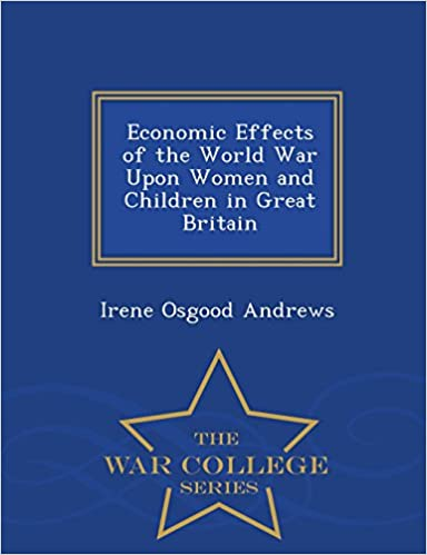 Economic Effects of the World War Upon Women and Children in Great Britain - War College Series