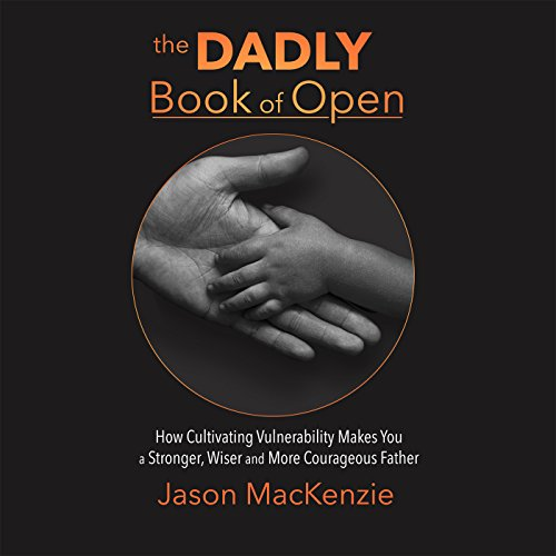 The Dadly Book of Open: How Cultivating Vulnerability Makes You a Stronger, Wiser and More Courageous Father by Motivational Press
