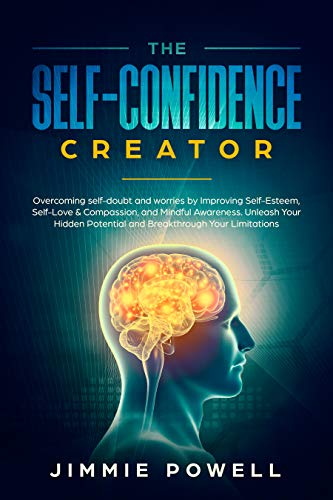 The Self-Confidence Creator: Overcoming self-doubt and worries by Improving Self-Esteem, Self-Love & Compassion, and Mindful Awareness. Unleash Your Hidden ... through Your Limitations (English Edition)