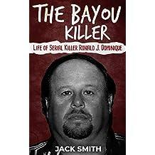 The Bayou Killer: Life of Serial Killer Ronald J. Dominique (Serial Killers Book 18)