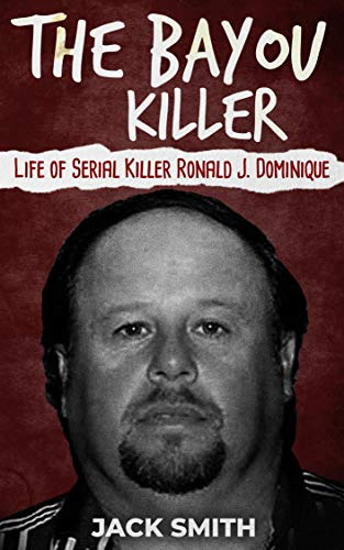 99d1c3746776d The Bayou Killer  Life of Serial Killer Ronald J. Dominique (Serial Killers  Book