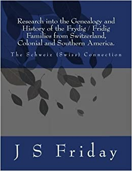 Research into the Genealogy and History of the Frydig/Fridig Families from Switzerland, Colonial and Southern America.: The Schweiz(Swiss) Connection by J S Friday (2012-09-11)