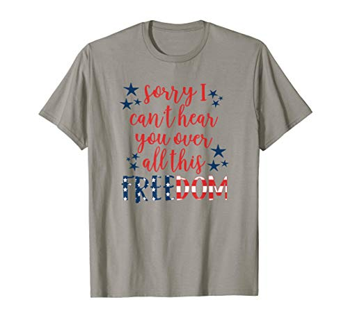 Sorry Can't Hear You Over Freedom 4th of July T Shirt Adults ()