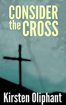Consider the Cross: Devotions for Lent by [Oliphant, Kirsten]