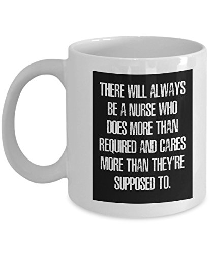 Nurse Coffee Mug - There Will Always Be A Nurse Who Does More Than Required And Cares More Than They're Supposed To - Great Gift For Nurse