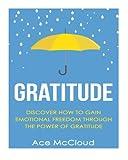 Gratitude: Discover How To Gain Emotional Freedom Through The Power Of Gratitude (Gratitude and Happiness, Healing Power of Gratitude, Gratitude Daily, Gratefulness and Thankfulness)