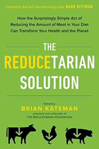The Reducetarian Solution: How the Surprisingly Simple Act of Reducing the Amount of Meat in Your Diet Can Transform Your Health and the Planet (The Best Recipes In The World Mark Bittman)