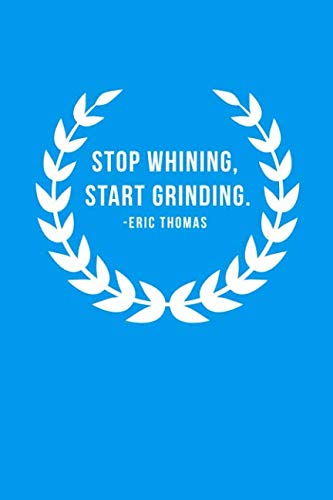 Stop whining, start grinding.: 110 Pages Notebook With Motivational Quote By Eric Thomas