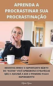 Aprenda A Procrastinar Sua Procrastinação: Técnicas Modernas Para Eliminar A Procrastinação E Aumentar A Produ