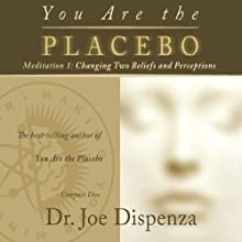 You Are the Placebo Meditation 1: Changing Two Beliefs and Perceptions Speech by Dr. Joe Dispenza Narrated by Dr. Joe Dispenza