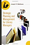 Strategic Planning and Management for Library Managers, Joseph R. Matthews, 1591582318