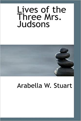 Lives of the Three Mrs. Judsons: Mrs. Ann H. Judson- Mrs. Sarah B. Judson- Mrs. Emi