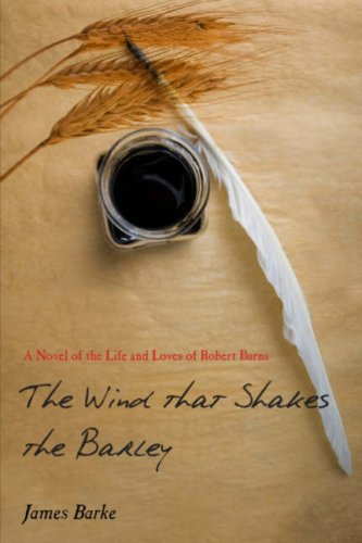 THE WIND THAT SHAKES THE BARLEY: A NOVEL OF THE LIFE AND LOVES OF ROBERT BURNS.