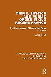 Crime, Justice and Public Order in Old Regime France: The Sénéchaussées of Libourne and Bazas, 1696-1789: Volume 8 (Routledge Library Editions: The History of Crime and Punishment)