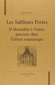 Les sublimes portes: d'Alexandrie à Venise parcours littéraire dans l'Orient fin de siècle par Sophie Basch