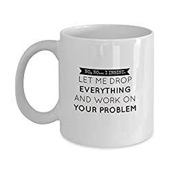 No, No... I Insist. Let Me Drop Everything and Work on Your Problem Funny Mug - Perfect Gift for Your Dad, Mom, Boyfriend, Girlfriend, or Friend - Proudly Made in the USA!