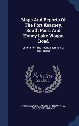 Download Maps And Reports Of The Fort Kearney, South Pass, And Honey Lake Wagon Road: Letter From The Acting Secretary Of The Interior ebook