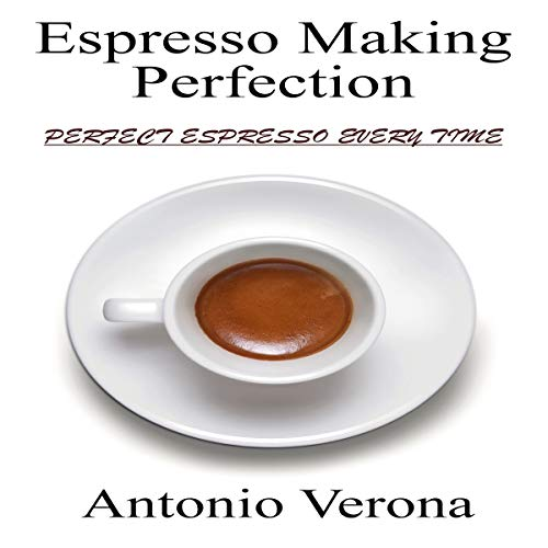 Espresso Making Perfection: How to Make the Perfect Espresso by Antonio Verona