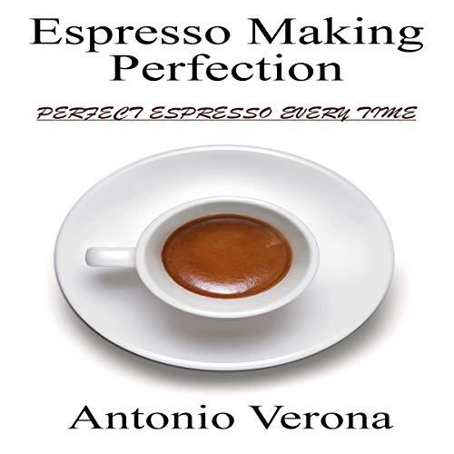 Espresso Making Perfection: How to Make the Perfect Espresso by Antonio Verona