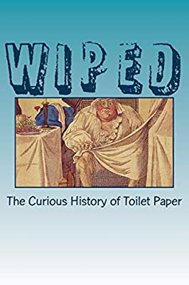 Wiped: The Curious History of Toilet Paper