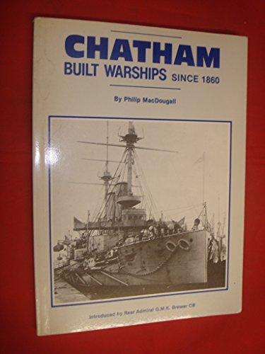 Chatham Built Warships Since 1860 Philip MacDougall