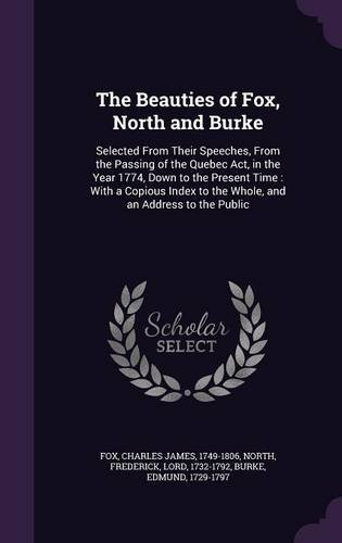 Download The Beauties of Fox, North and Burke: Selected From Their Speeches, From the Passing of the Quebec Act, in the Year 1774, Down to the Present Time : ... to the Whole, and an Address to the Public pdf