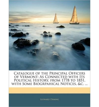 Catalogue of the Principal Officers of Vermont: As Connected with Its Political History, from 1778 to 1851, with Some Biogrpahical Notices, &C. ... (Paperback) - Common
