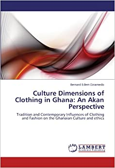 Culture Dimensions of Clothing in Ghana: An Akan Perspective: Tradition and Contemporary Influences of Clothing and Fashion on the Ghanaian Culture and ethics
