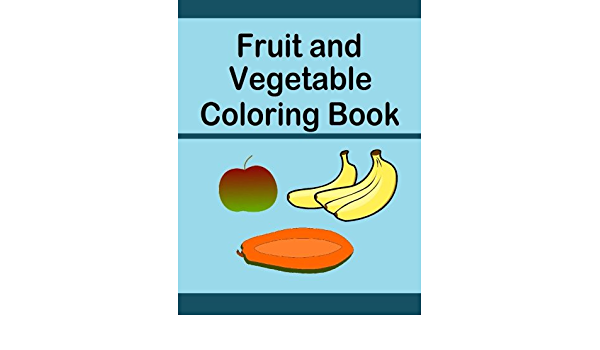 Fruit And Vegetable Coloring Book: Color A Variety Of Fruits And Vegetables  In This Coloring Book With One Sided Images To Prevent Bleed Thru Of Color  Vegetable Images Is Fun While