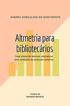 Altmetria para bibliotecários: Guia prático de métricas alternativas para avaliação da produção científica por [Nascimento, Andréa Gonçalves Do]