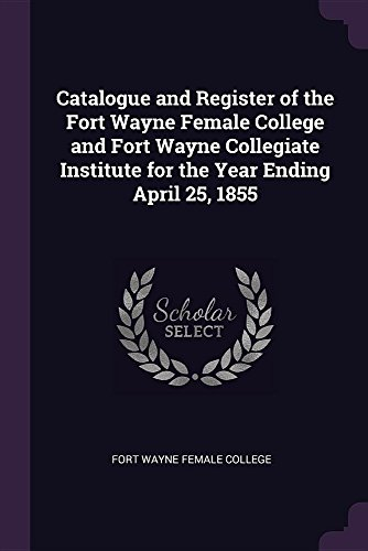 Catalogue and Register of the Fort Wayne Female College and Fort Wayne Collegiate Institute for the Year Ending April 25, 1855
