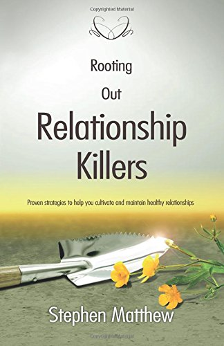 Rooting Out Relationship Killers: Proven Strategies to Help You Cultivate and Maintain Healthy Relationships