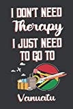 I Don t Need Therapy I Just Need To Go To Vanuatu: Vanuatu Travel Notebook | Vanuatu Vacation Journal | Diary And Logbook Gift | To Do Lists | Outfit ... More  | 6x 9 (15.24 x 22.86 cm) 120 Pages