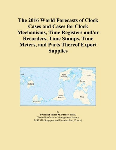 The 2016 World Forecasts of Clock Cases and Cases for Clock Mechanisms, Time Registers and/or Recorders, Time Stamps, Time Meters, and Parts Thereof Export Supplies