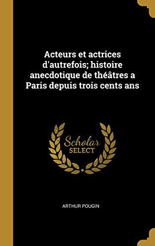 Acteurs et actrices d'autrefois; histoire anecdotique de théâtres a Paris depuis trois cents ans