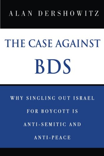 The Case Against BDS: Why Singling Out Israel for Boycott Is Anti-Semitic and Anti-Peace