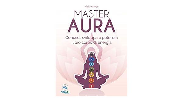 Master Aura. Conosci, sviluppa e potenzia il tuo corpo di energia ...