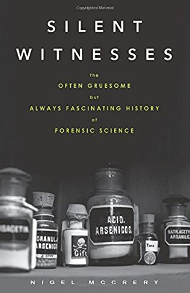 Silent Witnesses The Often Gruesome But Always Fascinating History Of Forensic Science 9781613730027 Medicine Health Science Books Amazon Com