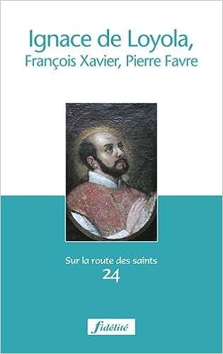 Read Online Ignace de Loyola, François-Xavier, Pierre Favre epub pdf