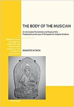 Makoto Kitada - The Body Of The Musician: An Annotated Translation And Study Of The Pindotpatti-prakarana Of Sarngadeva's Sangitaratnakara