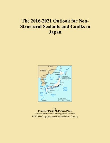 Non Structural Sealants - The 2016-2021 Outlook for Non-Structural Sealants and Caulks in Japan