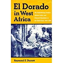 El Dorado In West Africa: The Gold Mining Frontier, African Labor, and Colonial Capitalism