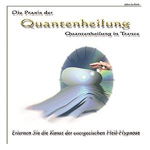 Die Praxis der Quantenheilung - Quantenheilung in Trance Hörbuch