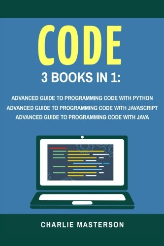 Code: 3 Books in 1: Advanced Guide to Programming Code with Python + JavaScript + Java (Python, JavaScript, Java, Code,