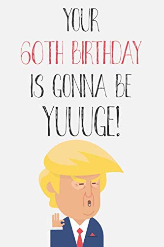 Your 60th Birthday Is Gonna Be Yuuuge: Funny Donald Trump 60th Birthday Journal / Notebook / Diary / Greetings Card Quote Gift (6 x 9 - 110 Blank Lined Pages)]()